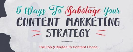 5 Ways to Sabotage Your Content Marketing Strategy